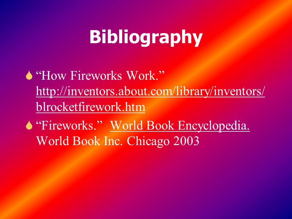 Bibliography S How Fireworks Work. http://inventors.about.com/library/inventors/ blrocketfirework.htm S Fireworks. World Book Encyclopedia.