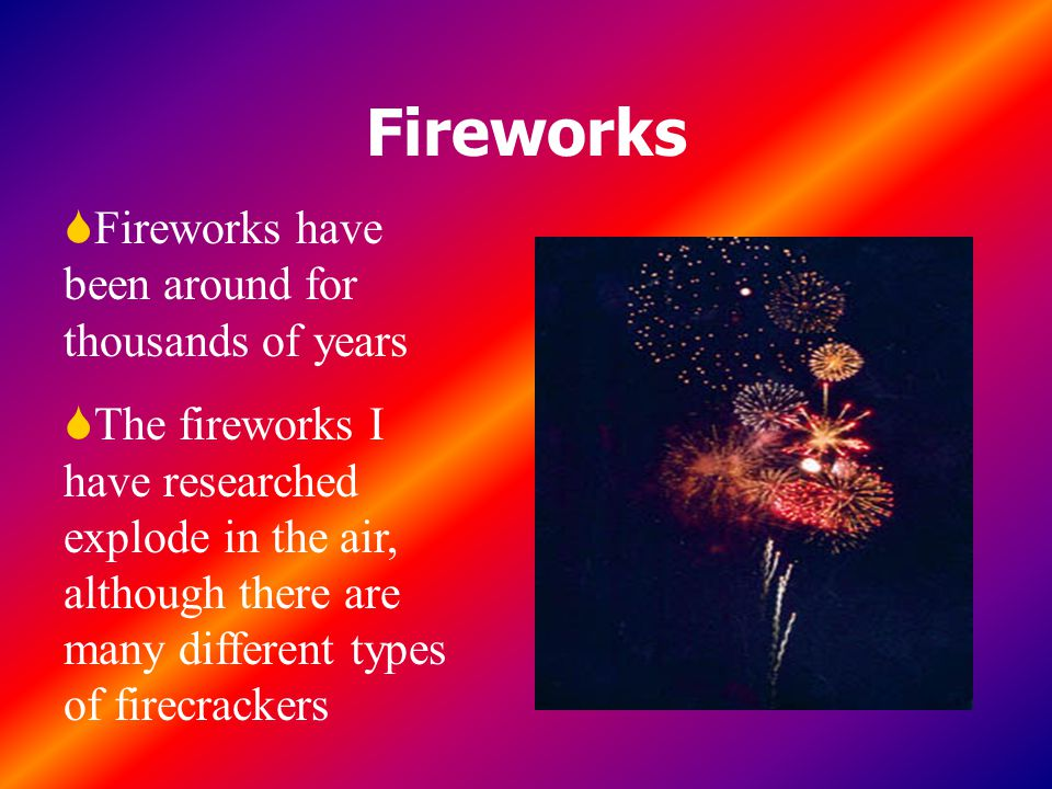 Fireworks SFireworks have been around for thousands of years SThe fireworks I have researched explode in the air, although there are many different types of firecrackers