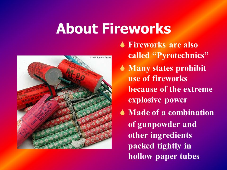 About Fireworks S Fireworks are also called Pyrotechnics S Many states prohibit use of fireworks because of the extreme explosive power S Made of a combination of gunpowder and other ingredients packed tightly in hollow paper tubes