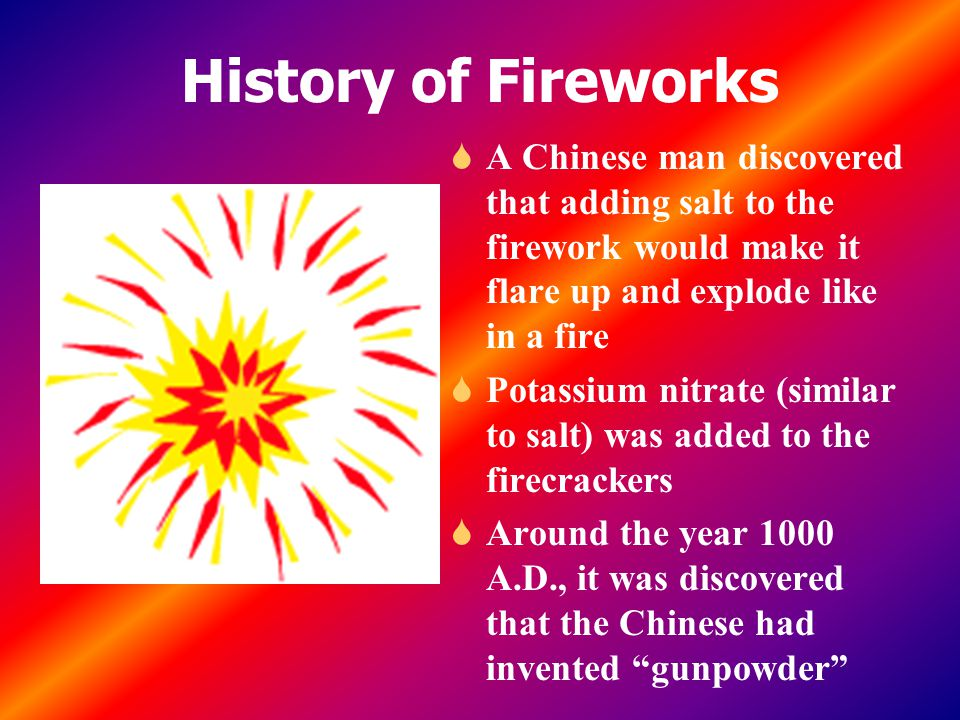 History of Fireworks S A Chinese man discovered that adding salt to the firework would make it flare up and explode like in a fire S Potassium nitrate (similar to salt) was added to the firecrackers S Around the year 1000 A.D., it was discovered that the Chinese had invented gunpowder