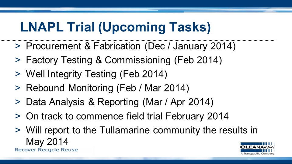 LNAPL Trial (Upcoming Tasks) >Procurement & Fabrication (Dec / January 2014) >Factory Testing & Commissioning (Feb 2014) >Well Integrity Testing (Feb 2014) >Rebound Monitoring (Feb / Mar 2014) >Data Analysis & Reporting (Mar / Apr 2014) >On track to commence field trial February 2014 >Will report to the Tullamarine community the results in May 2014