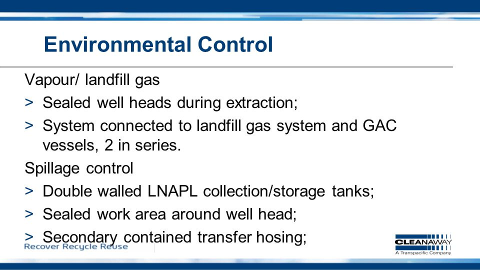 Environmental Control Vapour/ landfill gas >Sealed well heads during extraction; >System connected to landfill gas system and GAC vessels, 2 in series.
