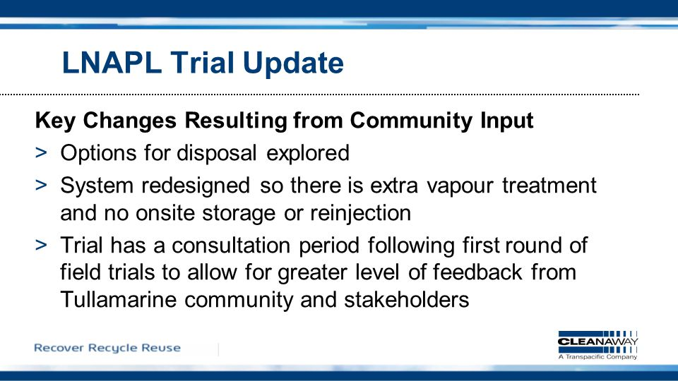 LNAPL Trial Update Key Changes Resulting from Community Input >Options for disposal explored >System redesigned so there is extra vapour treatment and no onsite storage or reinjection >Trial has a consultation period following first round of field trials to allow for greater level of feedback from Tullamarine community and stakeholders