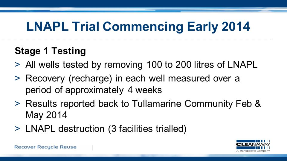 LNAPL Trial Commencing Early 2014 Stage 1 Testing >All wells tested by removing 100 to 200 litres of LNAPL >Recovery (recharge) in each well measured over a period of approximately 4 weeks >Results reported back to Tullamarine Community Feb & May 2014 >LNAPL destruction (3 facilities trialled)