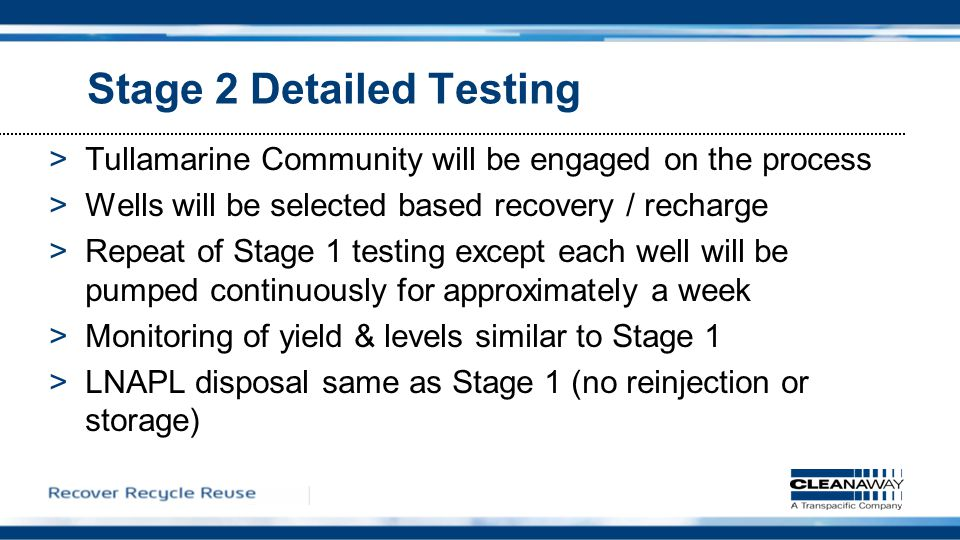 Stage 2 Detailed Testing >Tullamarine Community will be engaged on the process >Wells will be selected based recovery / recharge >Repeat of Stage 1 testing except each well will be pumped continuously for approximately a week >Monitoring of yield & levels similar to Stage 1 >LNAPL disposal same as Stage 1 (no reinjection or storage)