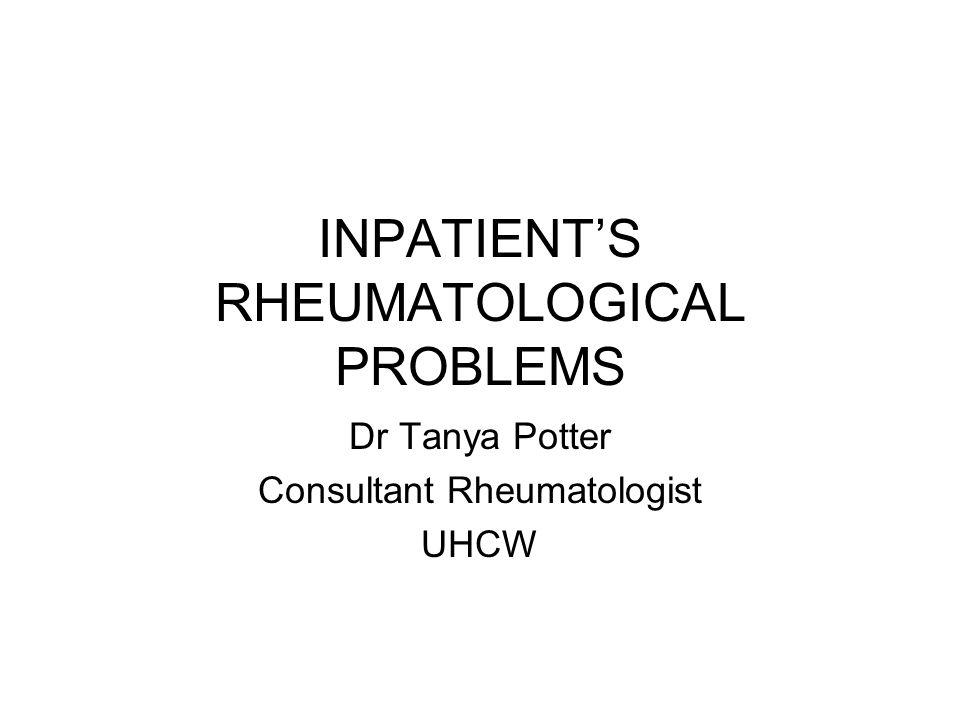 INPATIENT'S RHEUMATOLOGICAL PROBLEMS Dr Tanya Potter Consultant Rheumatologist UHCW