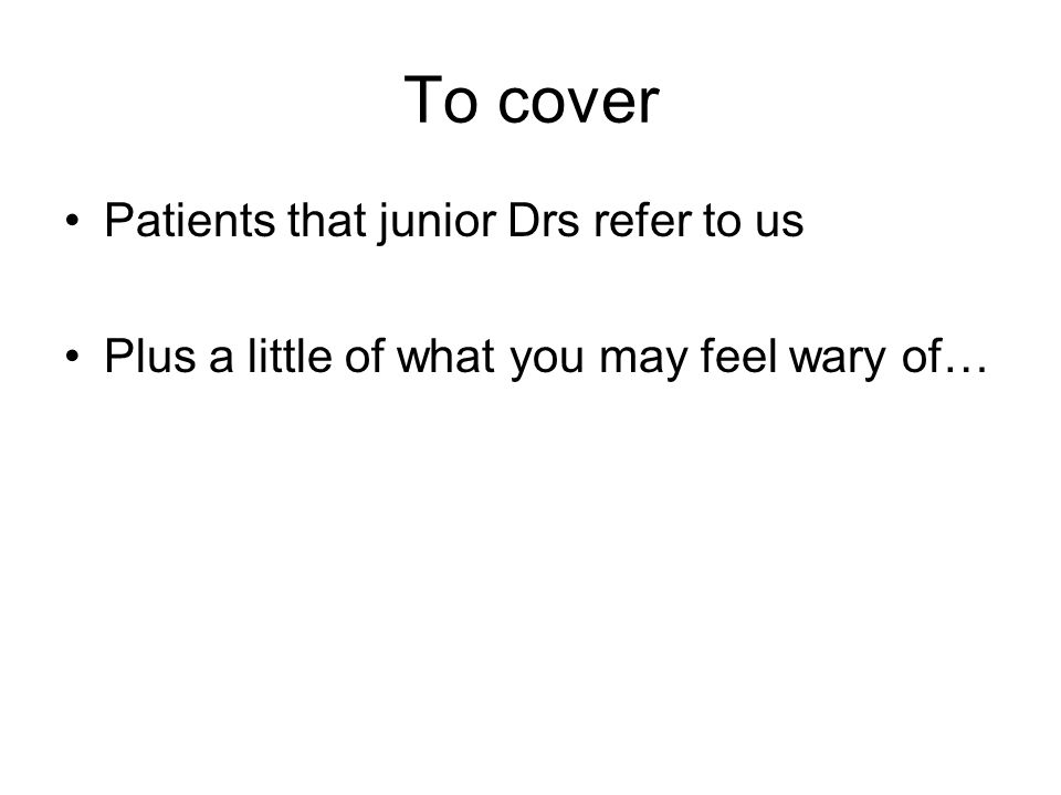 To cover Patients that junior Drs refer to us Plus a little of what you may feel wary of…