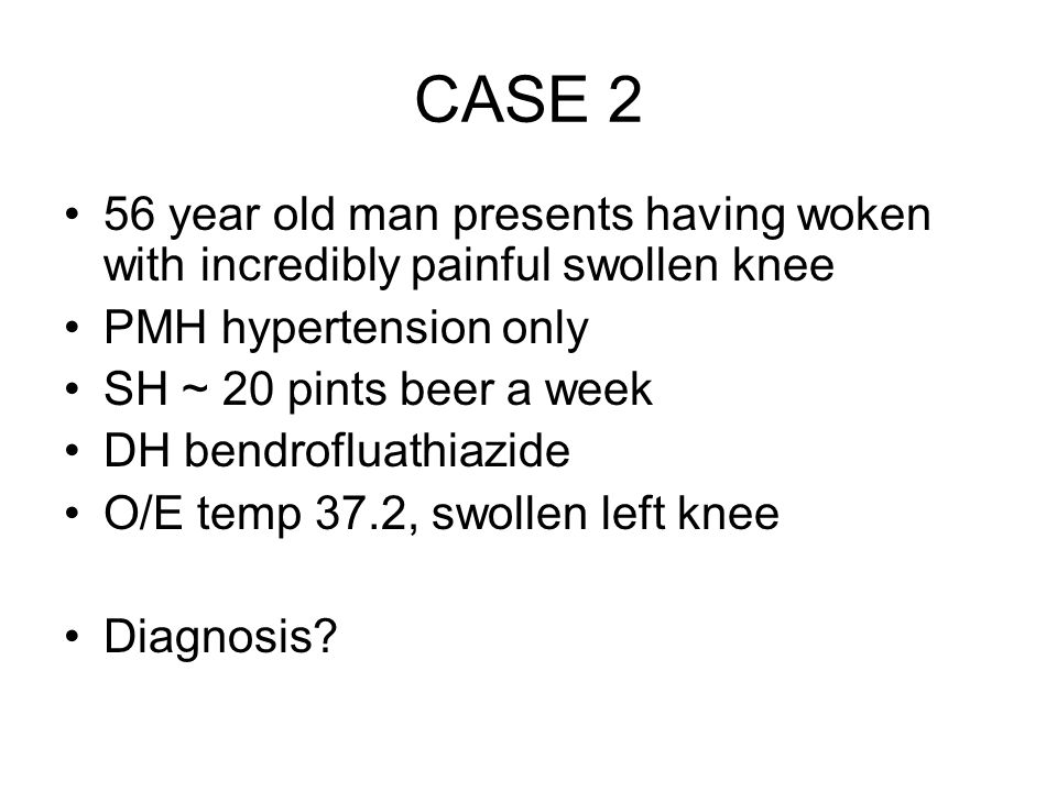 CASE 2 56 year old man presents having woken with incredibly painful swollen knee PMH hypertension only SH ~ 20 pints beer a week DH bendrofluathiazide O/E temp 37.2, swollen left knee Diagnosis