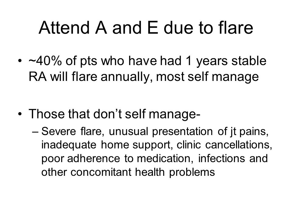 Attend A and E due to flare ~40% of pts who have had 1 years stable RA will flare annually, most self manage Those that don't self manage- –Severe flare, unusual presentation of jt pains, inadequate home support, clinic cancellations, poor adherence to medication, infections and other concomitant health problems