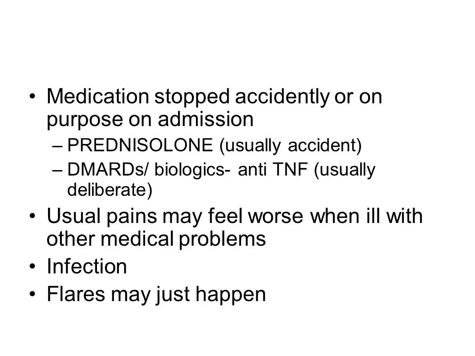 Medication stopped accidently or on purpose on admission –PREDNISOLONE (usually accident) –DMARDs/ biologics- anti TNF (usually deliberate) Usual pains may feel worse when ill with other medical problems Infection Flares may just happen