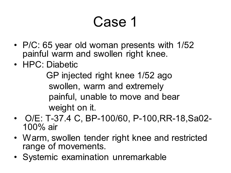 Case 1 P/C: 65 year old woman presents with 1/52 painful warm and swollen right knee. HPC: Diabetic GP injected right knee 1/52 ago swollen, warm and