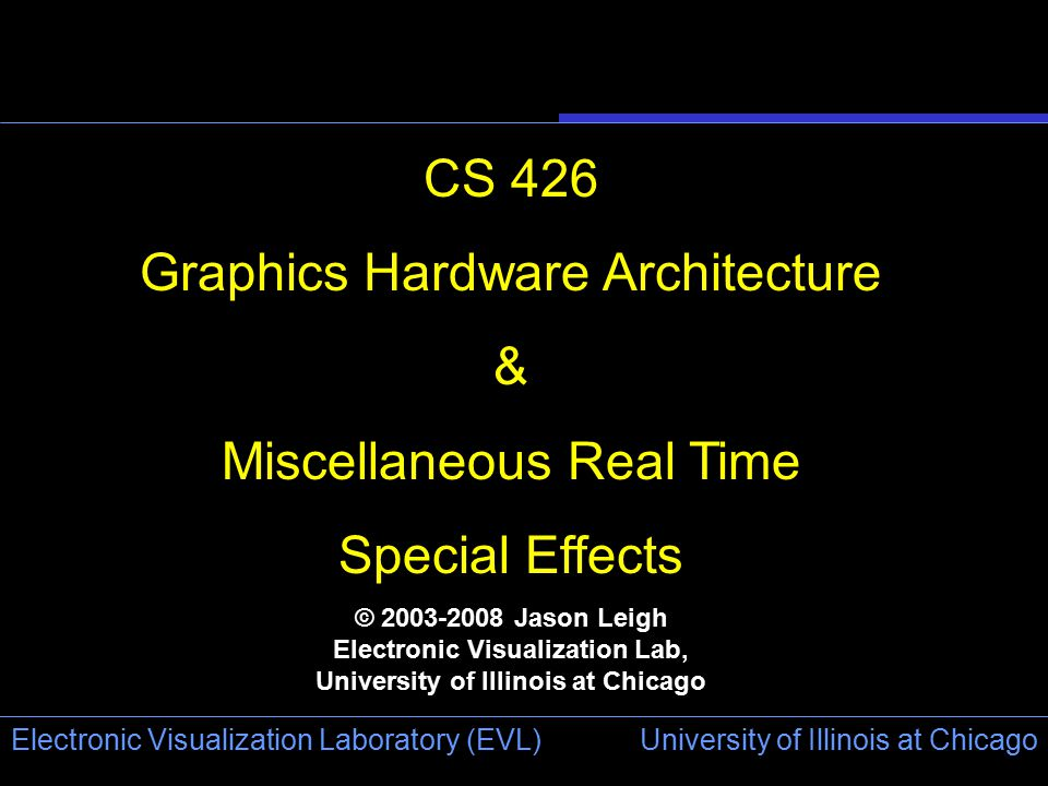University of Illinois at Chicago Electronic Visualization Laboratory (EVL) CS 426 Graphics Hardware Architecture & Miscellaneous Real Time Special Effects © 2003-2008 Jason Leigh Electronic Visualization Lab, University of Illinois at Chicago
