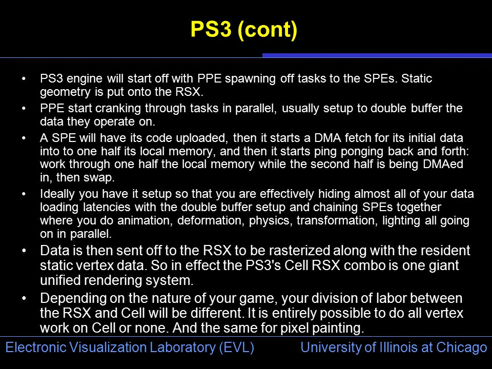 University of Illinois at Chicago Electronic Visualization Laboratory (EVL) PS3 (cont) PS3 engine will start off with PPE spawning off tasks to the SPEs.