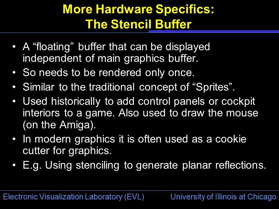 University of Illinois at Chicago Electronic Visualization Laboratory (EVL) More Hardware Specifics: The Stencil Buffer A floating buffer that can be displayed independent of main graphics buffer.