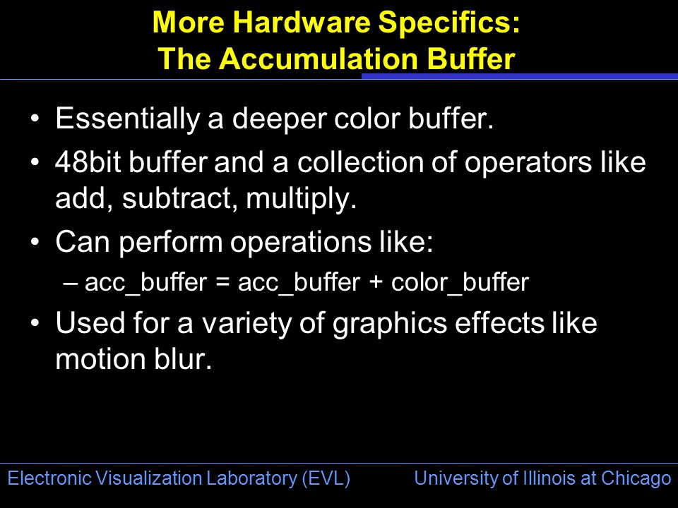 University of Illinois at Chicago Electronic Visualization Laboratory (EVL) More Hardware Specifics: The Accumulation Buffer Essentially a deeper color buffer.