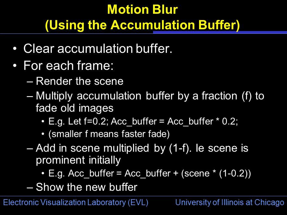 University of Illinois at Chicago Electronic Visualization Laboratory (EVL) Motion Blur (Using the Accumulation Buffer) Clear accumulation buffer. For
