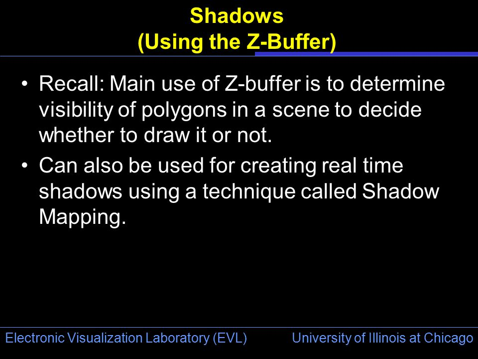 University of Illinois at Chicago Electronic Visualization Laboratory (EVL) Shadows (Using the Z-Buffer) Recall: Main use of Z-buffer is to determine visibility of polygons in a scene to decide whether to draw it or not.