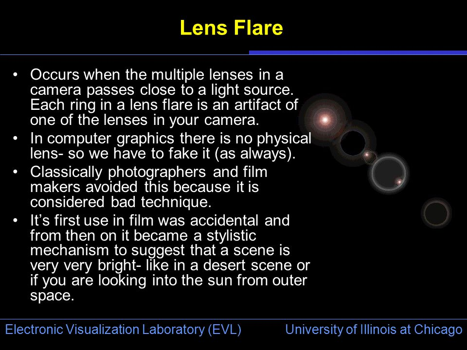 University of Illinois at Chicago Electronic Visualization Laboratory (EVL) Lens Flare Occurs when the multiple lenses in a camera passes close to a l