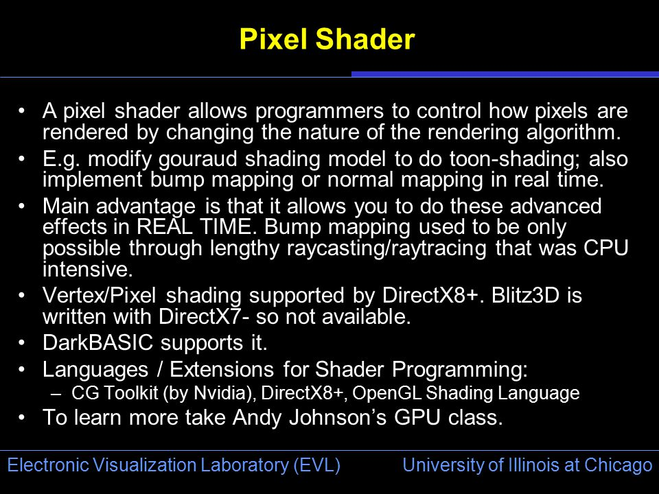 University of Illinois at Chicago Electronic Visualization Laboratory (EVL) Pixel Shader A pixel shader allows programmers to control how pixels are r