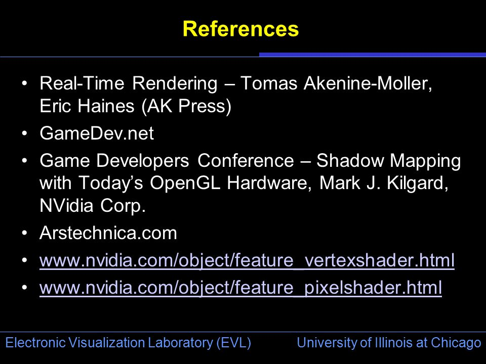 University of Illinois at Chicago Electronic Visualization Laboratory (EVL) References Real-Time Rendering – Tomas Akenine-Moller, Eric Haines (AK Press) GameDev.net Game Developers Conference – Shadow Mapping with Today's OpenGL Hardware, Mark J.