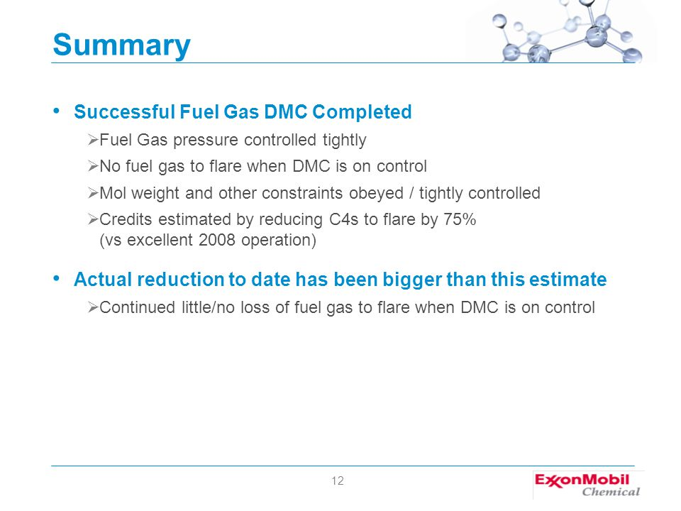 12 Summary Successful Fuel Gas DMC Completed  Fuel Gas pressure controlled tightly  No fuel gas to flare when DMC is on control  Mol weight and other constraints obeyed / tightly controlled  Credits estimated by reducing C4s to flare by 75% (vs excellent 2008 operation) Actual reduction to date has been bigger than this estimate  Continued little/no loss of fuel gas to flare when DMC is on control