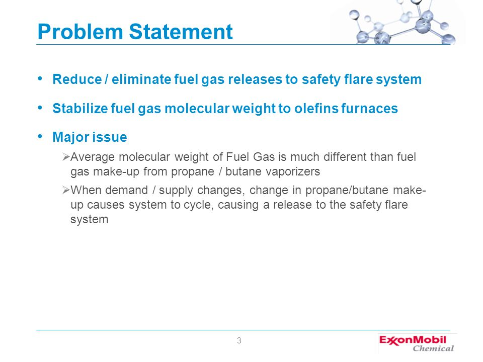 3 Problem Statement Reduce / eliminate fuel gas releases to safety flare system Stabilize fuel gas molecular weight to olefins furnaces Major issue  Average molecular weight of Fuel Gas is much different than fuel gas make-up from propane / butane vaporizers  When demand / supply changes, change in propane/butane make- up causes system to cycle, causing a release to the safety flare system