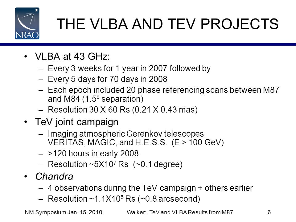 NM Symposium Jan. 15, 2010Walker: TeV and VLBA Results from M876 THE VLBA AND TEV PROJECTS VLBA at 43 GHz: –Every 3 weeks for 1 year in 2007 followed