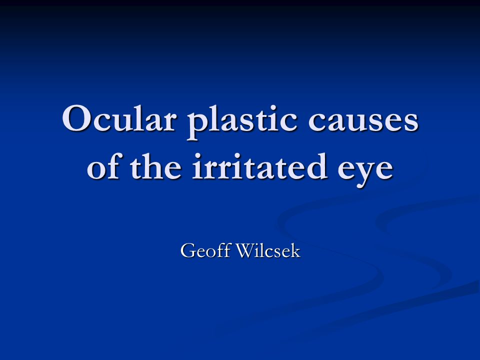 Ocular plastic causes of the irritated eye Geoff Wilcsek
