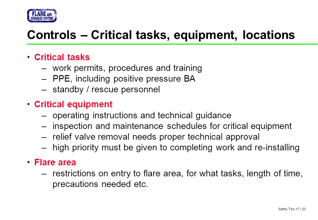 Safety Talk 17 / 20 Controls – Critical tasks, equipment, locations Critical tasks –work permits, procedures and training –PPE, including positive pre