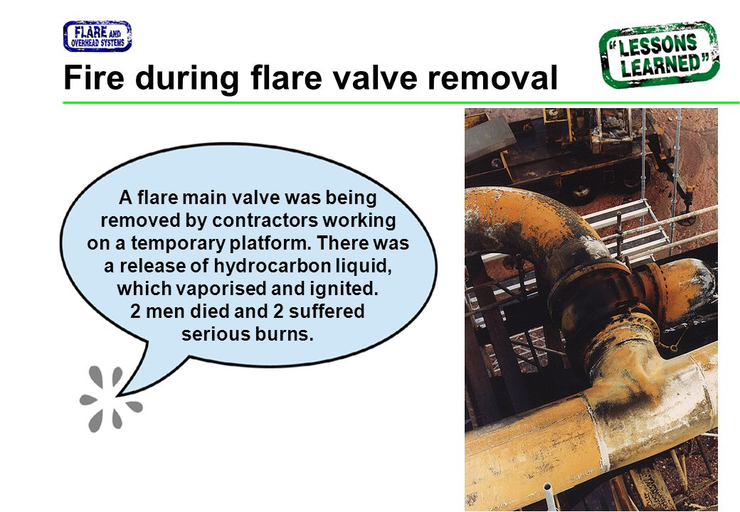 Safety Talk 17 / 23 Fire during flare valve removal A flare main valve was being removed by contractors working on a temporary platform. There was a r