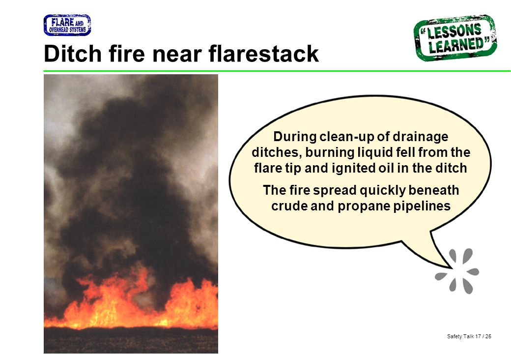 Safety Talk 17 / 25 Ditch fire near flarestack During clean-up of drainage ditches, burning liquid fell from the flare tip and ignited oil in the ditc