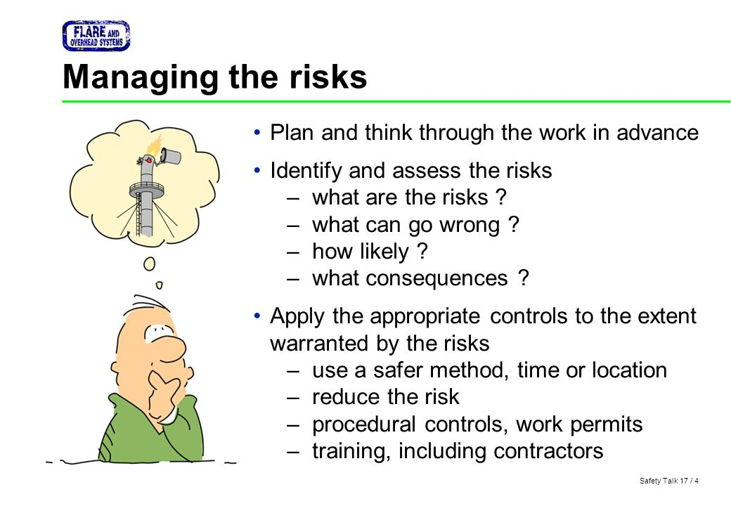 Safety Talk 17 / 4 Managing the risks Plan and think through the work in advance Identify and assess the risks –what are the risks ? –what can go wron