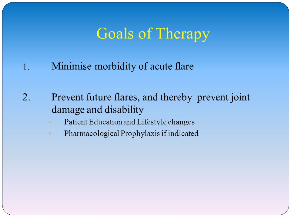 Goals of Therapy 1. Minimise morbidity of acute flare 2.Prevent future flares, and thereby prevent joint damage and disability Patient Education and L