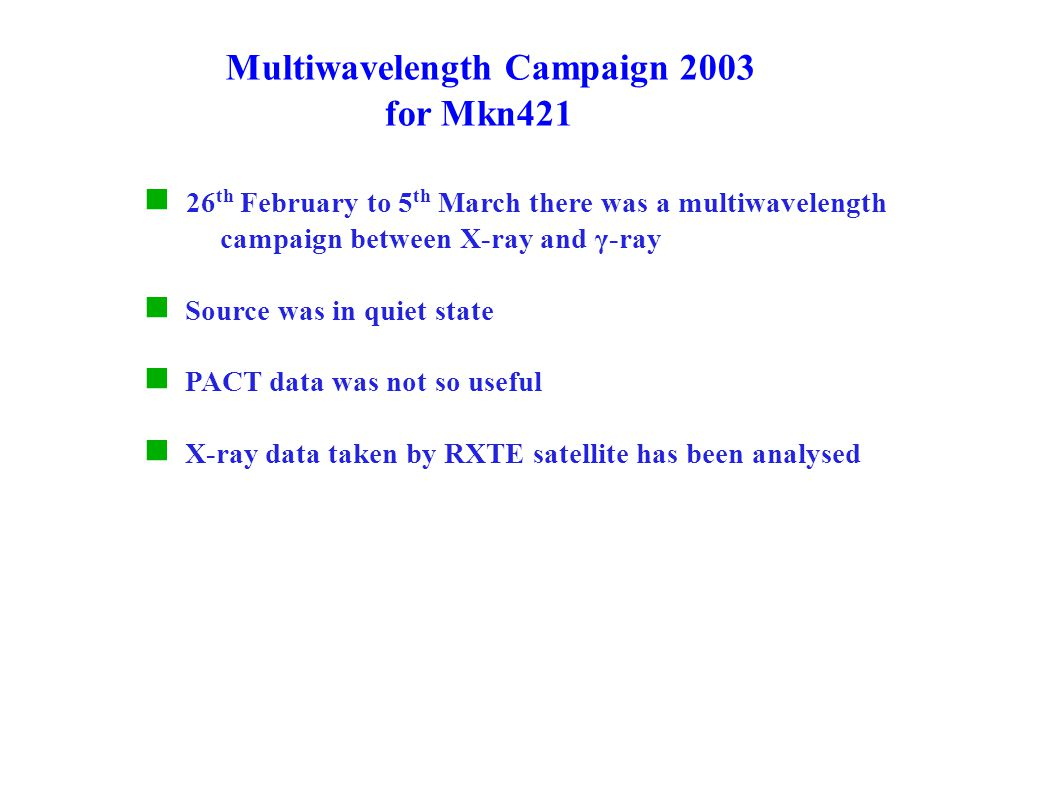 Multiwavelength Campaign 2003 for Mkn421 26 th February to 5 th March there was a multiwavelength campaign between X-ray and γ-ray Source was in quiet state PACT data was not so useful X-ray data taken by RXTE satellite has been analysed