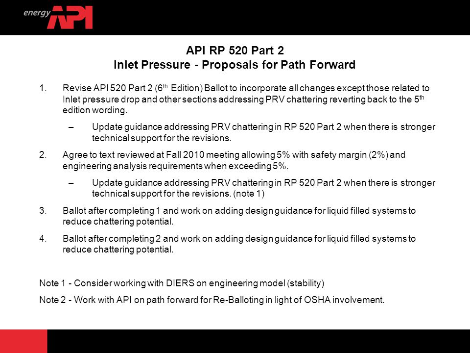 4 API RP 520 Part 2 Inlet Pressure - Proposals for Path Forward 1.Revise API 520 Part 2 (6 th Edition) Ballot to incorporate all changes except those