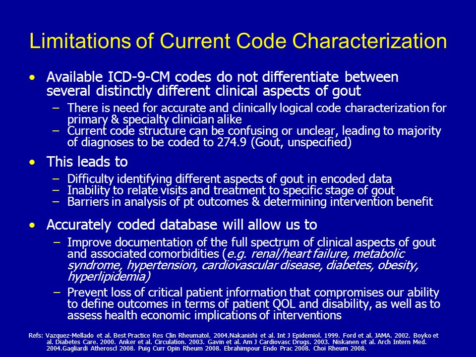 Limitations of Current Code Characterization Available ICD-9-CM codes do not differentiate between several distinctly different clinical aspects of gout – –There is need for accurate and clinically logical code characterization for primary & specialty clinician alike – –Current code structure can be confusing or unclear, leading to majority of diagnoses to be coded to 274.9 (Gout, unspecified) This leads to – –Difficulty identifying different aspects of gout in encoded data – –Inability to relate visits and treatment to specific stage of gout – –Barriers in analysis of pt outcomes & determining intervention benefit Accurately coded database will allow us to − −Improve documentation of the full spectrum of clinical aspects of gout and associated comorbidities (e.g.