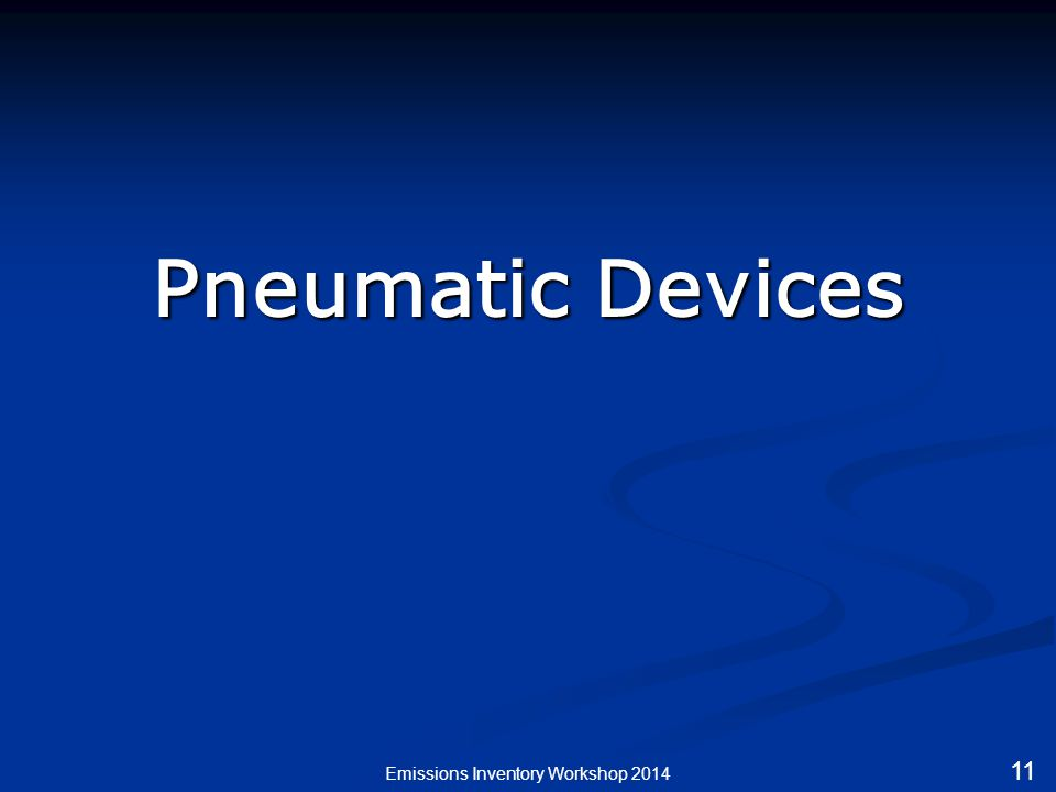 Pneumatic Devices Emissions Inventory Workshop 2014 11