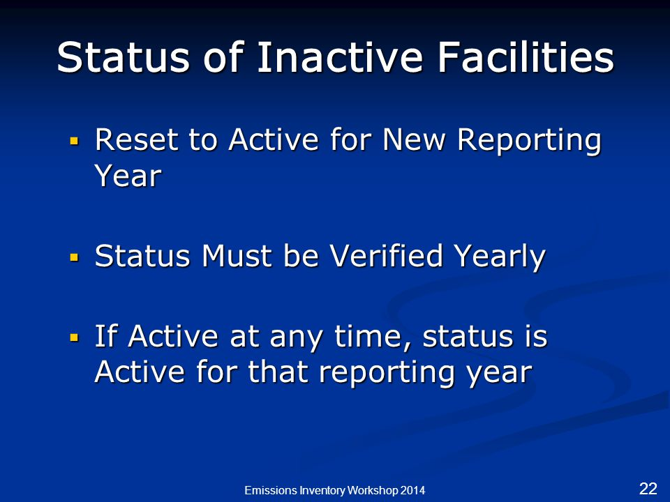 Status of Inactive Facilities  Reset to Active for New Reporting Year  Status Must be Verified Yearly  If Active at any time, status is Active for that reporting year Emissions Inventory Workshop 2014 22