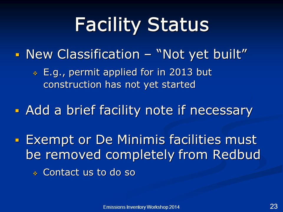 Facility Status  New Classification – Not yet built  E.g., permit applied for in 2013 but construction has not yet started  Add a brief facility note if necessary  Exempt or De Minimis facilities must be removed completely from Redbud  Contact us to do so Emissions Inventory Workshop 2014 23