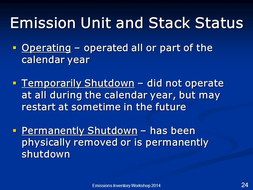 Emission Unit and Stack Status  Operating – operated all or part of the calendar year  Temporarily Shutdown – did not operate at all during the calendar year, but may restart at sometime in the future  Permanently Shutdown – has been physically removed or is permanently shutdown Emissions Inventory Workshop 2014 24