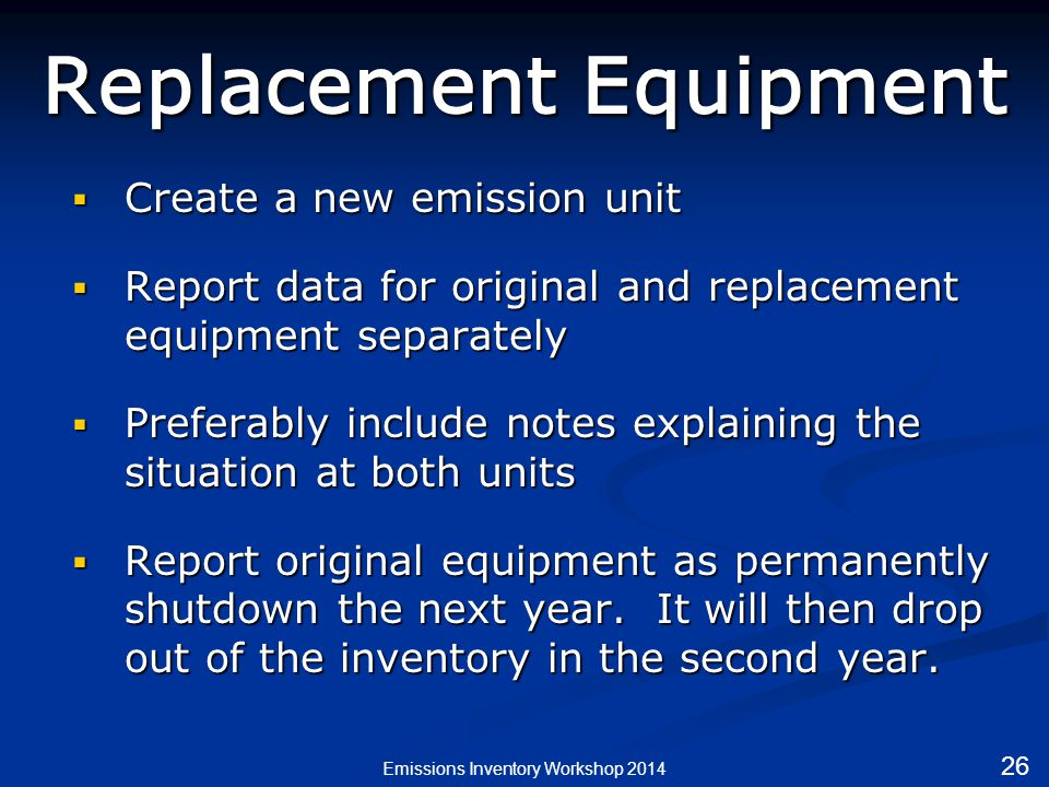 Replacement Equipment  Create a new emission unit  Report data for original and replacement equipment separately  Preferably include notes explaining the situation at both units  Report original equipment as permanently shutdown the next year.