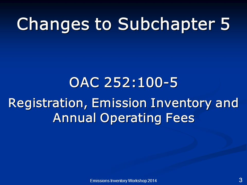 Changes to Subchapter 5 OAC 252:100-5 Registration, Emission Inventory and Annual Operating Fees Emissions Inventory Workshop 2014 3