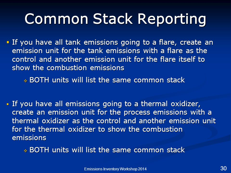 Common Stack Reporting  If you have all tank emissions going to a flare, create an emission unit for the tank emissions with a flare as the control and another emission unit for the flare itself to show the combustion emissions  BOTH units will list the same common stack  If you have all emissions going to a thermal oxidizer, create an emission unit for the process emissions with a thermal oxidizer as the control and another emission unit for the thermal oxidizer to show the combustion emissions  BOTH units will list the same common stack Emissions Inventory Workshop 2014 30