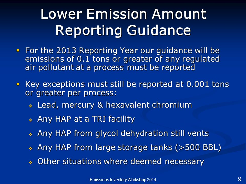 Lower Emission Amount Reporting Guidance  For the 2013 Reporting Year our guidance will be emissions of 0.1 tons or greater of any regulated air pollutant at a process must be reported  Key exceptions must still be reported at 0.001 tons or greater per process:  Lead, mercury & hexavalent chromium  Any HAP at a TRI facility  Any HAP from glycol dehydration still vents  Any HAP from large storage tanks (>500 BBL)  Other situations where deemed necessary Emissions Inventory Workshop 2014 9