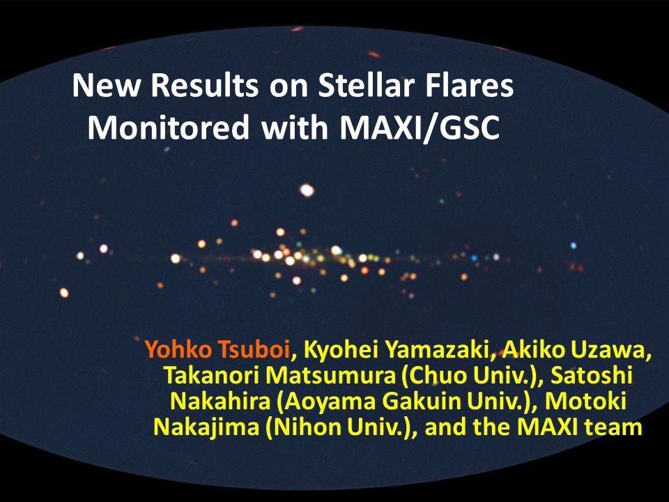 New Results on Stellar Flares Monitored with MAXI/GSC Yohko Tsuboi, Kyohei Yamazaki, Akiko Uzawa, Takanori Matsumura (Chuo Univ.), Satoshi Nakahira (Aoyama Gakuin Univ.), Motoki Nakajima (Nihon Univ.), and the MAXI team