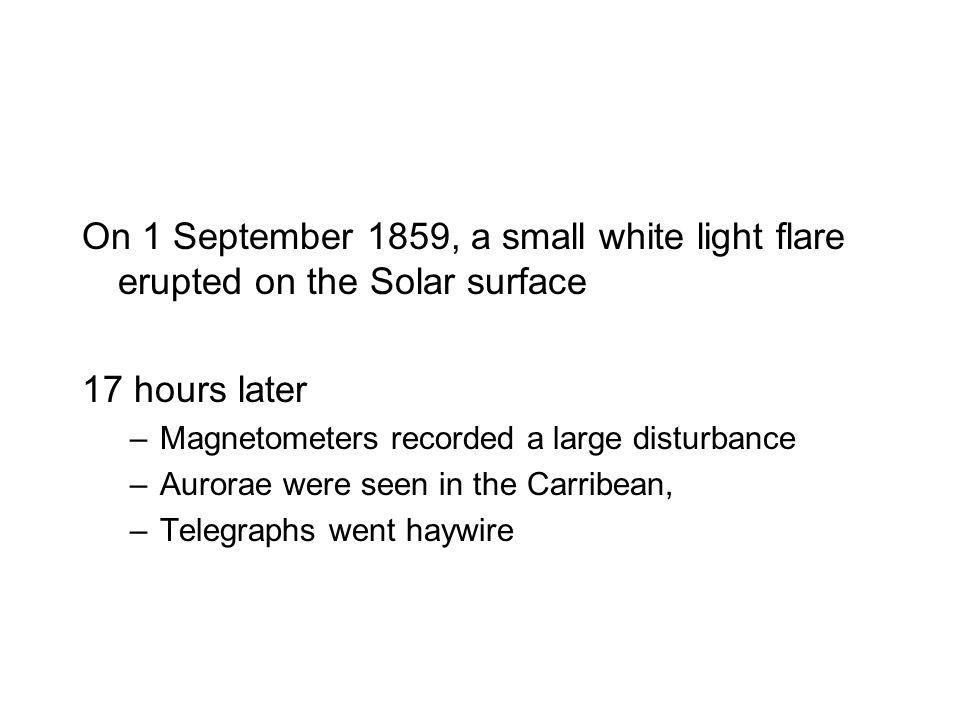 On 1 September 1859, a small white light flare erupted on the Solar surface 17 hours later –Magnetometers recorded a large disturbance –Aurorae were seen in the Carribean, –Telegraphs went haywire