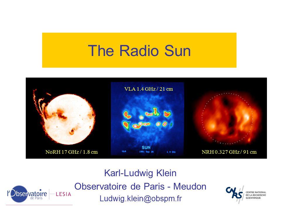 The Radio Sun NoRH 17 GHz / 1.8 cm VLA 1.4 GHz / 21 cm NRH 0.327 GHz / 91 cm Karl-Ludwig Klein Observatoire de Paris - Meudon Ludwig.klein@obspm.fr