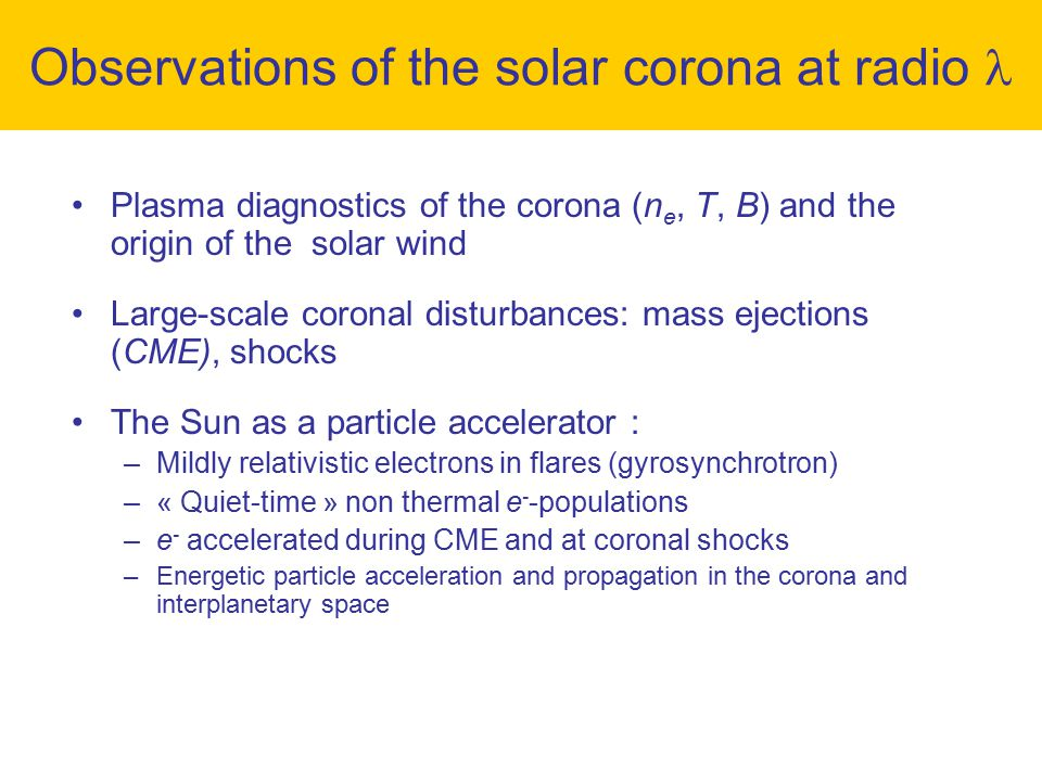 Plasma diagnostics of the corona (n e, T, B) and the origin of the solar wind Large-scale coronal disturbances: mass ejections (CME), shocks The Sun as a particle accelerator : –Mildly relativistic electrons in flares (gyrosynchrotron) –« Quiet-time » non thermal e - -populations –e - accelerated during CME and at coronal shocks –Energetic particle acceleration and propagation in the corona and interplanetary space Outlook: solar radio telescopes for the future Observations of the solar corona at radio