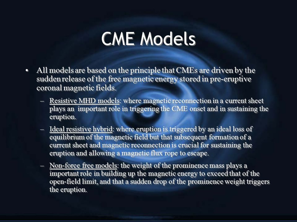 CME Models All models are based on the principle that CMEs are driven by the sudden release of the free magnetic energy stored in pre-eruptive coronal magnetic fields.
