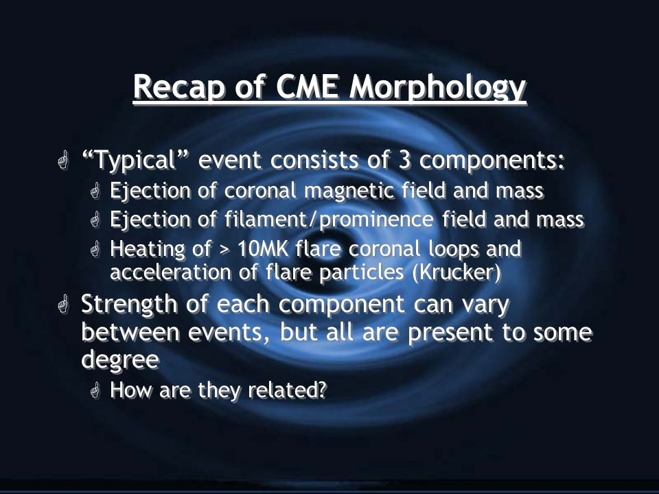 Recap of CME Morphology G Typical event consists of 3 components: G Ejection of coronal magnetic field and mass G Ejection of filament/prominence field and mass G Heating of > 10MK flare coronal loops and acceleration of flare particles (Krucker) G Strength of each component can vary between events, but all are present to some degree G How are they related.